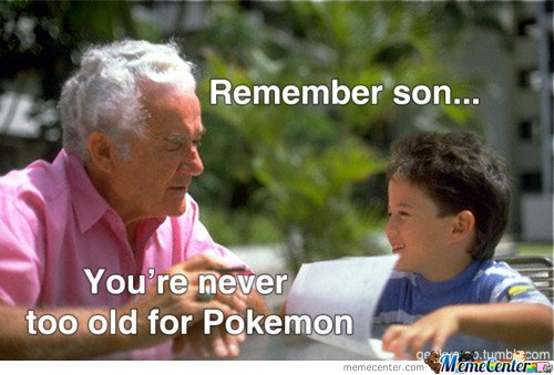 Remember son.. You're never too old for Pokemon