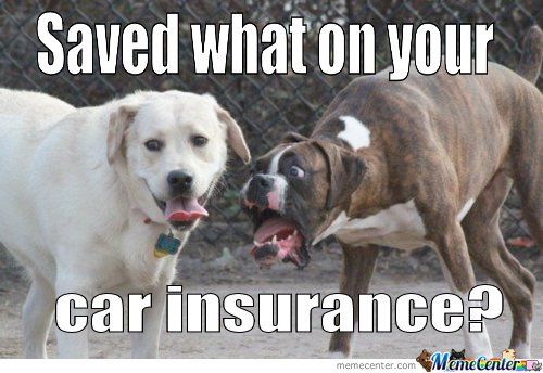 Saved What On Your Car Insurance_o_102019 saved what on your car insurance by ben meme center,Auto Insurance Memes