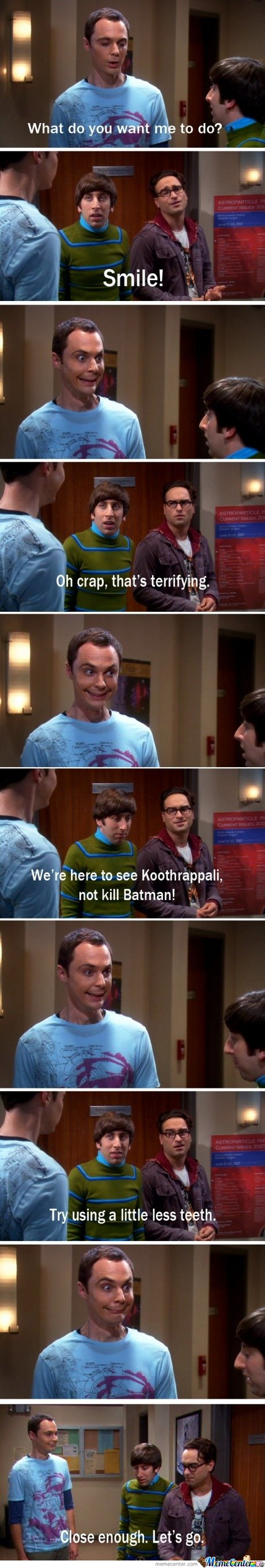 Sheldon : What do you want me to do ? Smile!