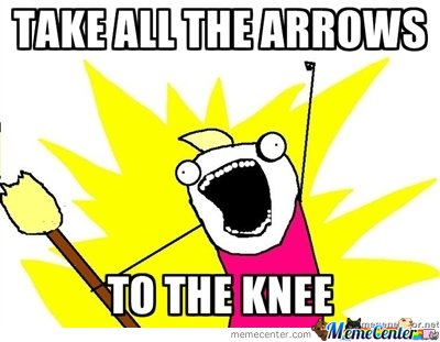 Take ALL the arrows to the knee