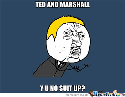 Ted And Marshall Y U No Suit Up