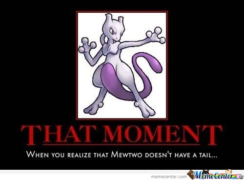 That moment when you realize that mewtwo doesn't have a tail