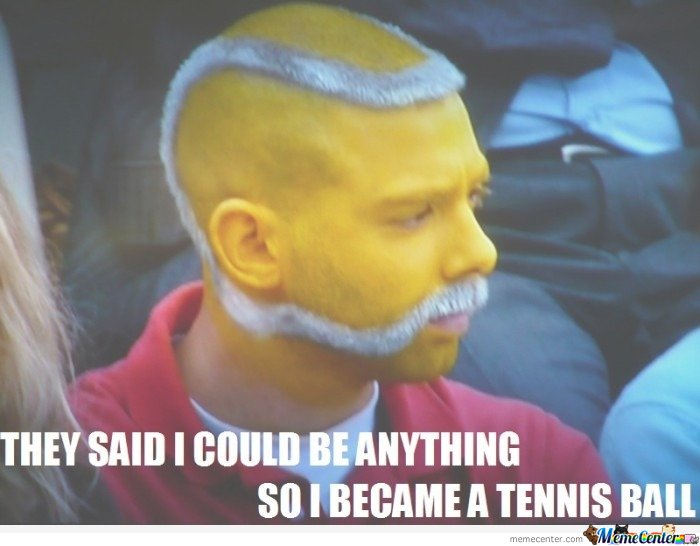 They said i could be anything, so i became a tennis ball