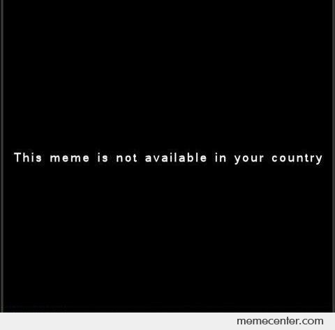 This Meme is Not Available In Your Country