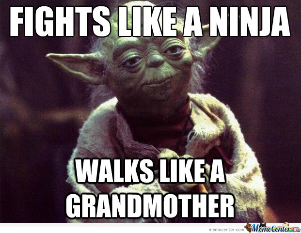 Yoda  - Fights like a ninja , walks like a grandmother