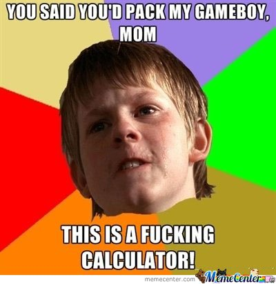 You said you'd pack my gameboy , mom