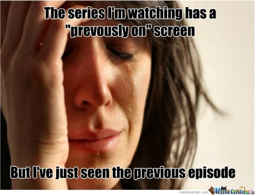 First World Problems : The series I'm watching has previously on screen