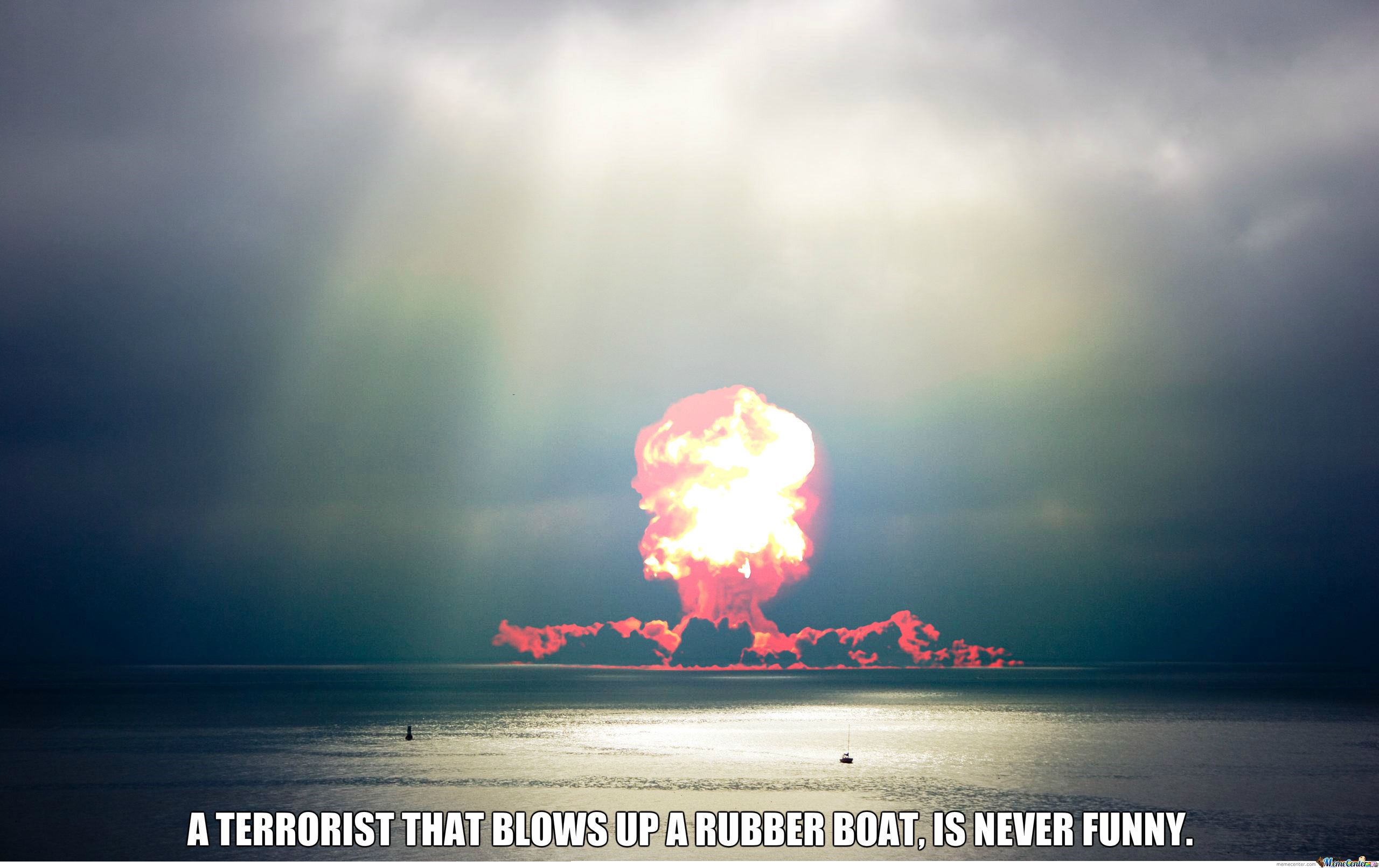A Terrorist That Blows Up A Rubber Boat, Is Never Funny