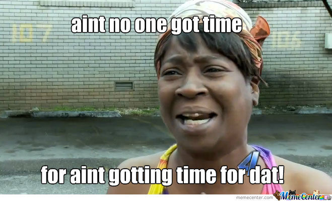 Aint No One Got Time!