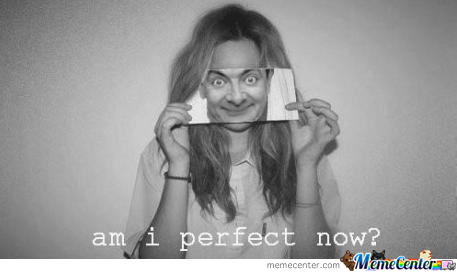 am i perfect now_o_198420 am i perfect now? by thecrimsonshadow meme center