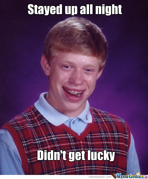 Bad Luck Brian Can't Get Lucky.