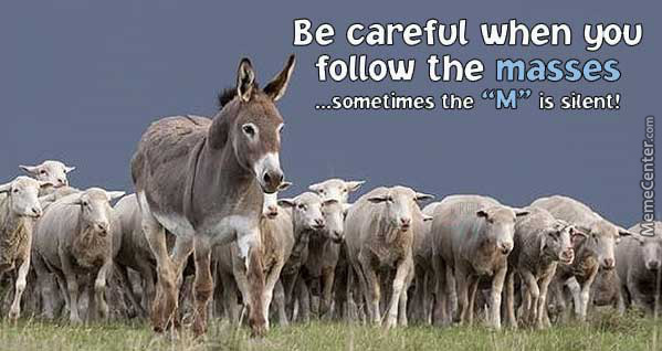 Be Careful When You Follow The Masses Sometimes The M Is Silent By