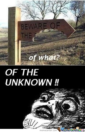 Beware Of The Unknown!