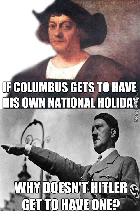 both murdered huge numbers of people and exploited the shit out of them at gun point so why can amp 039 t we have national hitler day_o_6838071 columbus day memes best collection of funny columbus day pictures