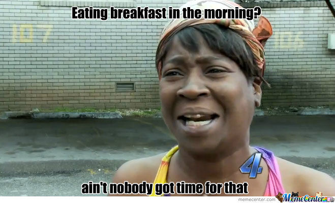 Breakfast? Ain't Nobody Got Time For That