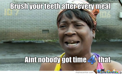 Brush Your Teeth After Every Meal? Aint Nobody Got Time For That!