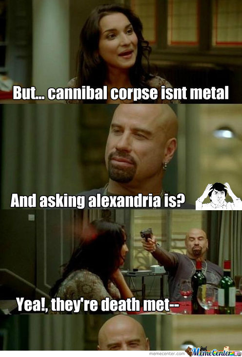 cannibal corpse isnt metal_o_1103659 cannibal corpse isnt metal? by kingme666 meme center,Cannibal Corpse Meme