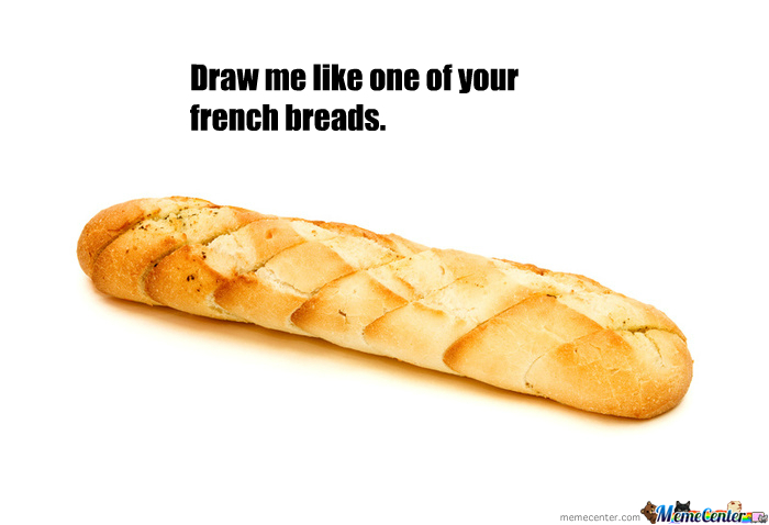 Draw Me Like One Of Your Frenchbreads.