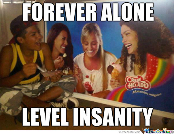 Forever Alone Level : Insanity