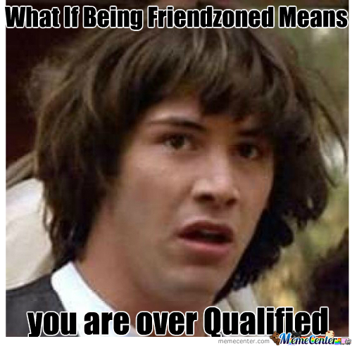 Friendzoned = Over Qualified