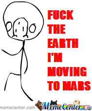 Fuck The Earth I'm Moving To Mars ( New Meme! )