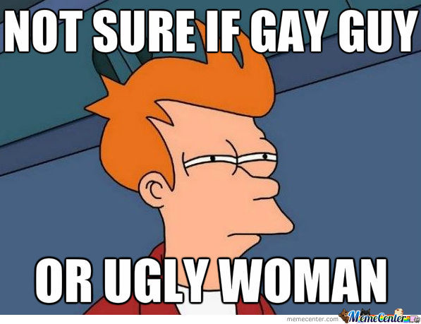 Gay Guy Or Ugly Woman