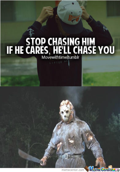 If he cares he'll chase you