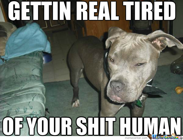 Gettin Tired Of Your Shit Human