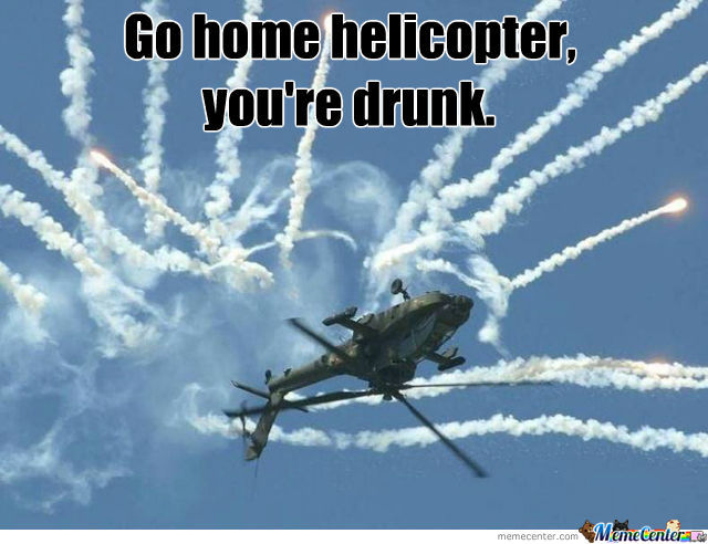 Go Home Helicopter, You're Drunk.