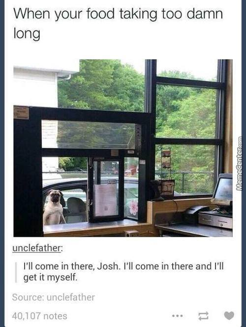 God Danmit Josh I'll Come There!