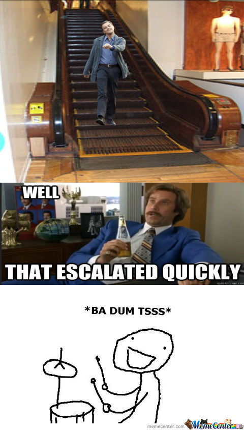 Ha Lol....get It... Escalator...and It Escalated... Lol