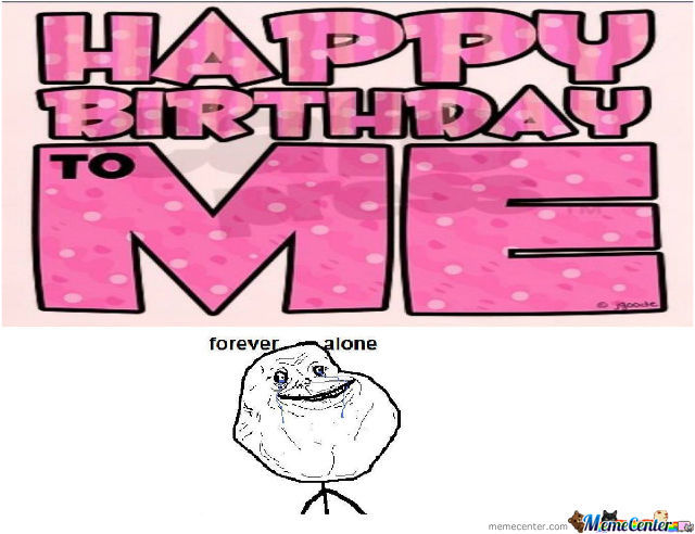 Happy Birthday To Me(Forever Alone ??) by dewameme - Meme Center