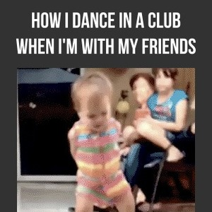 How I Dance In A Club When I'm With My Friends.. by ...