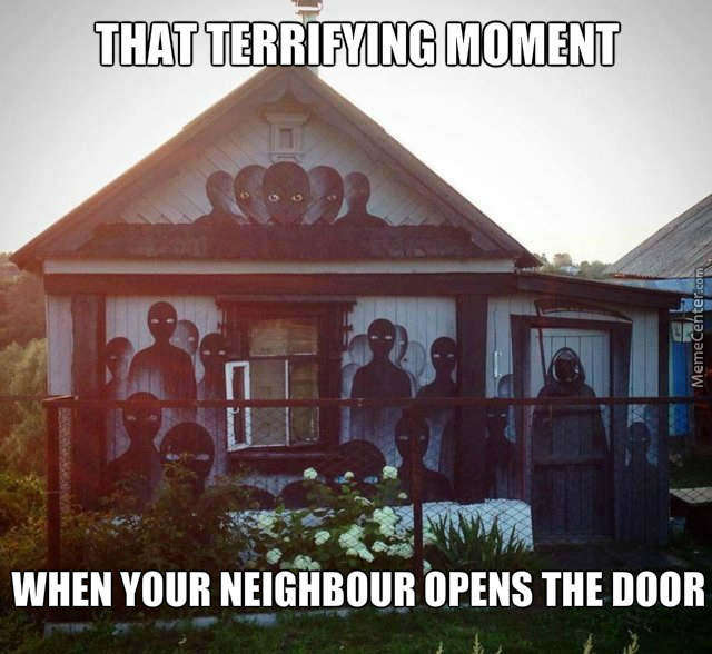 How To Give Your Prying Neighbours Heart Attacks ^-^