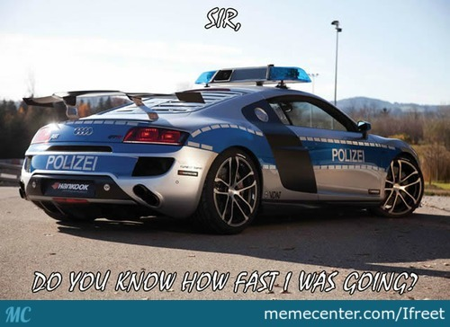 I Am Affraid I Have To Write You A Trafic Ticket For Being Too Slow!