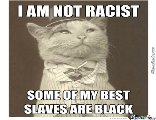 Funny Racist Mexican Memes: I Am Not Racist, Some Of My Best Slaves Are Black By