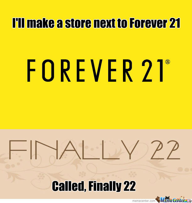 I'll Make A Store Nex To Forever 21, Called, Finally 22.