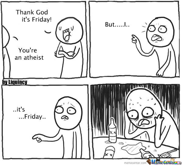 I'm Sorry You Atheists Have No One To Thank When It's Friday