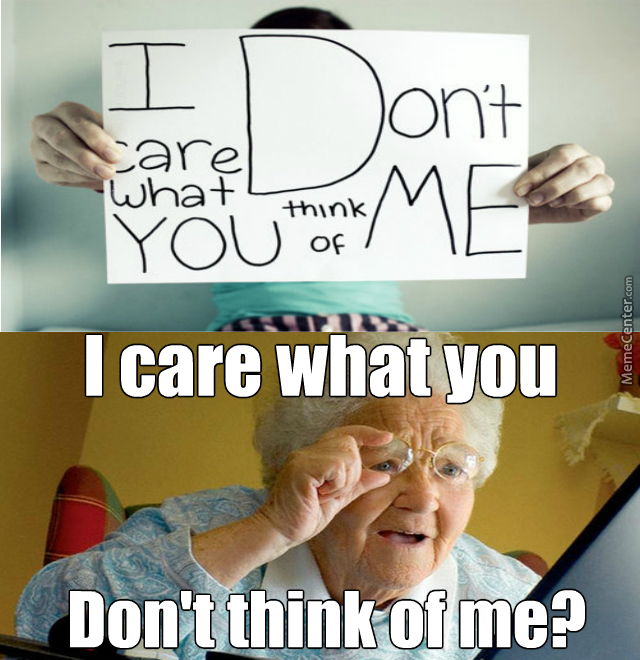 I Care What You Dont Think Of Me By Jordandenzelbraxton Meme Center