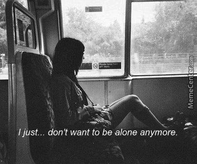 I Just Dont Want To Be Alone Anymore By Recyclebin Meme Center