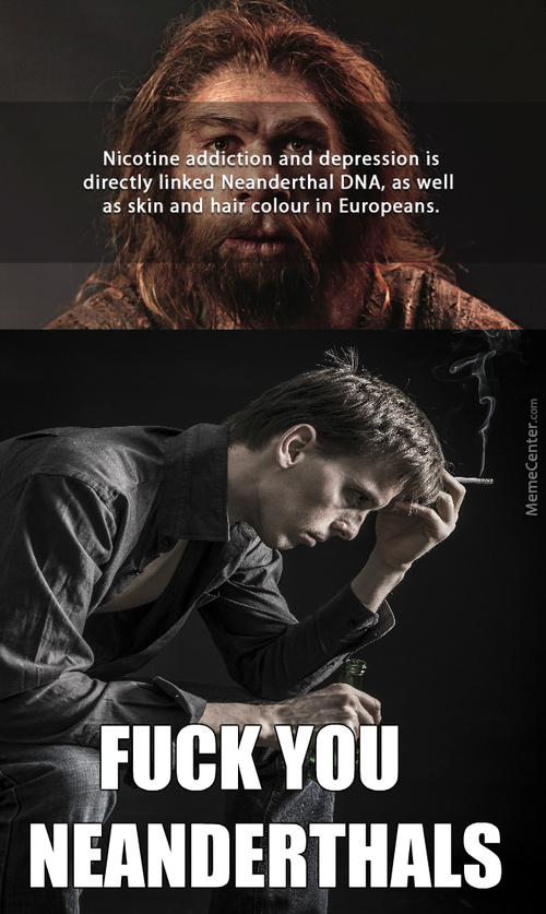 If You're Ever Sad Or Want A Smoke Blame Neanderthals