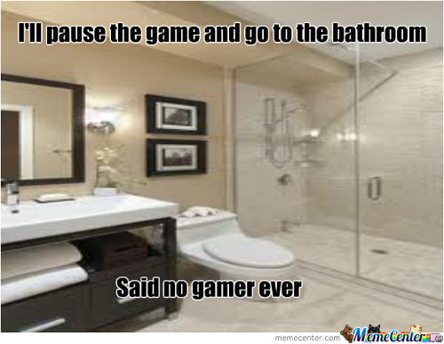 I'll Pause The Game And Go To Bathroom.