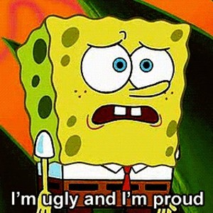 Im Ugly And Im Proud by legitmax - Meme Center