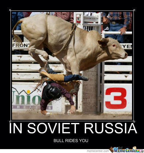 In Soviet Russia Bull Rides You