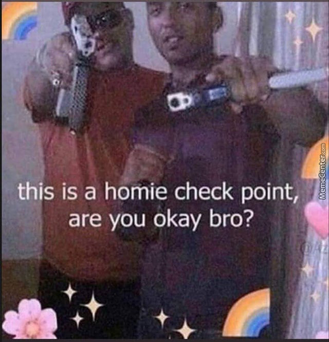 Just Checkin On My Homies Out There