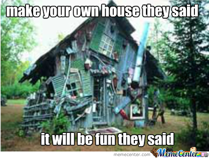 Make your own house they said