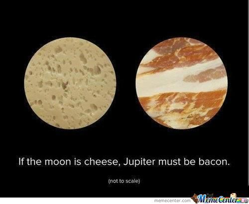 Moon Is Cheese.. Jupiter Is Bacon