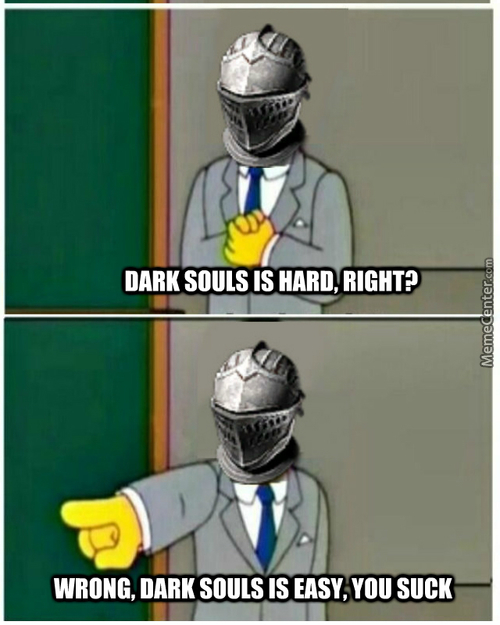 Mrw People Talk About Dark Souls. Just Get Good.