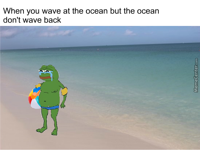 "My Friend Said ""when You Wave At The Ocean But The Ocean Don't Wave Back"". That Inspired This Meme"