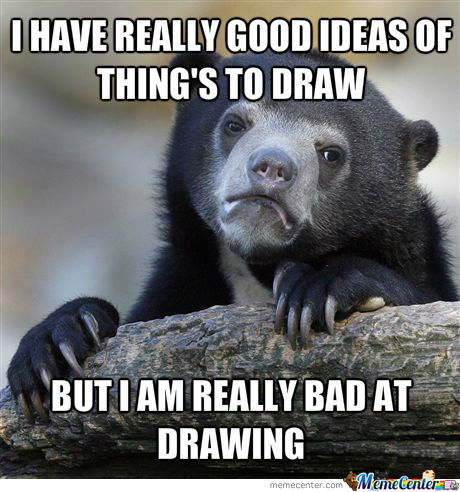 My Ideas Are Way More Better Than My Skills